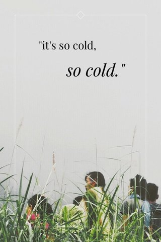 """it's so cold, so cold."""