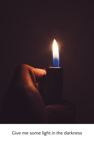 Give me some light in the darkness