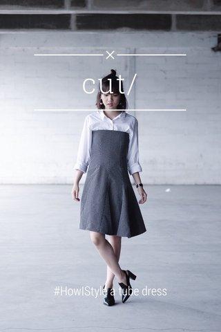 cut/ #HowIStyle a tube dress