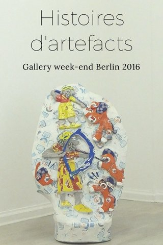 Histoires d'artefacts Gallery week-end Berlin 2016