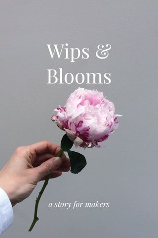 Wips & Blooms a story for makers