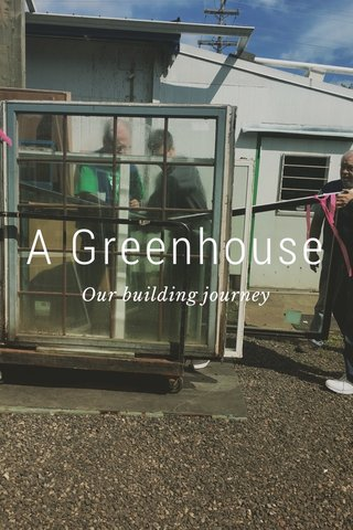 A Greenhouse Our building journey