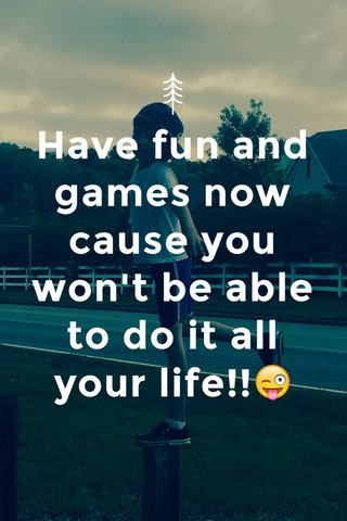 Have fun and games now cause you won't be able to do it all your life!!😜