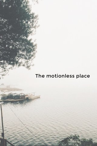 The motionless place