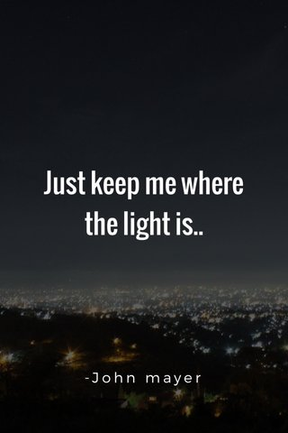 Just keep me where the light is.. -John mayer