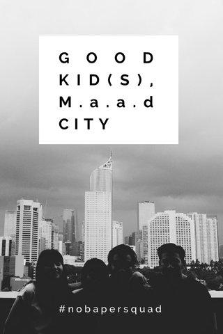 GOOD KID(S),M.a.a.d CITY #nobapersquad
