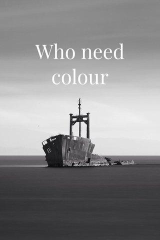 Who need colour