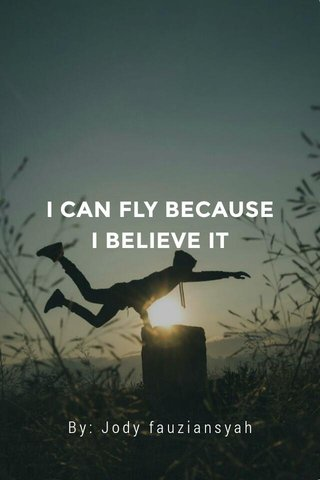 I CAN FLY BECAUSE I BELIEVE IT By: Jody fauziansyah
