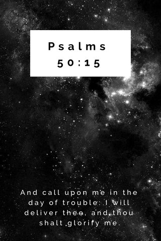 Psalms 50:15 And call upon me in the day of trouble: I will deliver thee, and thou shalt glorify me.