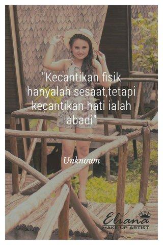 """""""Kecantikan fisik hanyalah sesaat,tetapi kecantikan hati ialah abadi"""" Unknown"""