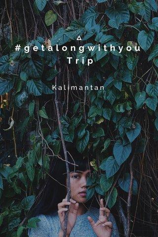 #getalongwithyou Trip Kalimantan