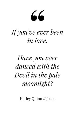 If you've ever been in love. Have you ever danced with the Devil in the pale moonlight? Harley Quinn // Joker