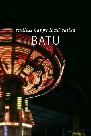 BATU endless happy land called