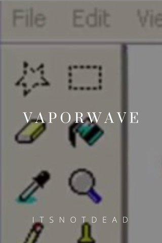 VAPORWAVE ITSNOTDEAD