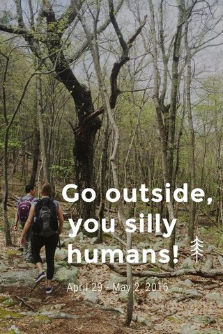 Go outside, you silly humans! April 29 - May 2, 2016