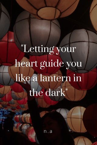 """""""Letting your heart guide you like a lantern in the dark"""" n.a"""
