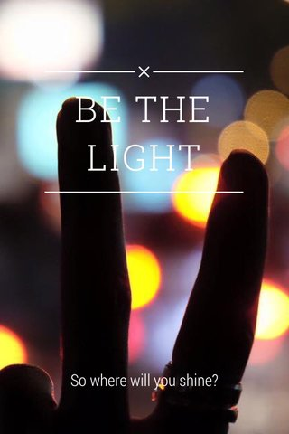 BE THE LIGHT So where will you shine?