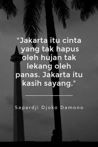 """Jakarta itu cinta yang tak hapus oleh hujan tak lekang oleh panas. Jakarta itu kasih sayang."" Sapardji Djoko Damono"