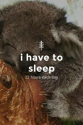 i have to sleep 22 hours each day