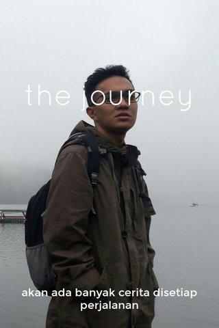 the journey akan ada banyak cerita disetiap perjalanan