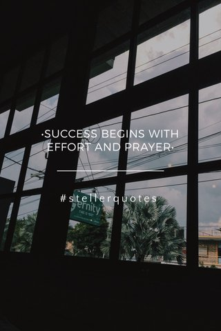 •SUCCESS BEGINS WITH EFFORT AND PRAYER• #stellerquotes