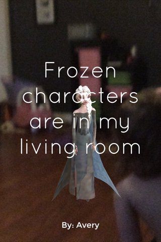 Frozen characters are in my living room By: Avery