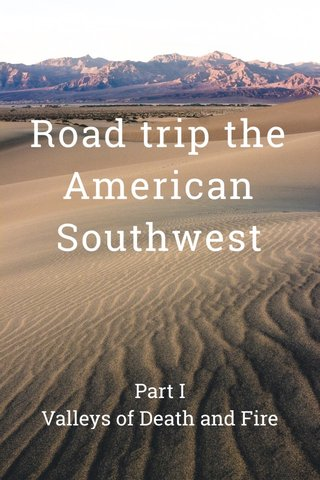 Road trip the American Southwest Part I Valleys of Death and Fire