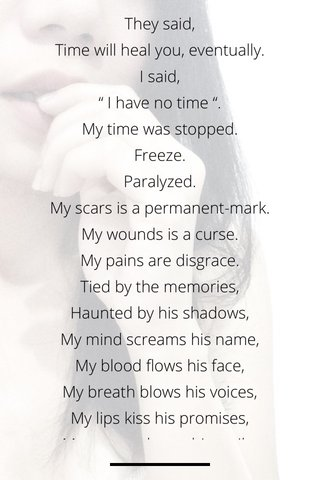 """They said, Time will heal you, eventually. I said, """" I have no time """". My time was stopped. Freeze. Paralyzed. My scars is a permanent-mark. My wounds is a curse. My pains are disgrace. Tied by the memories, Haunted by his shadows, My mind screams his name, My blood flows his face, My breath blows his voices, My lips kiss his promises, My eyes embrace his smile. I have nothing to left, Just the soulless flesh grieving on her own grave. Shaking her stained skins. Naked and exposed. Begging for the mercy. Gleaning for every pieces of the broken faith. Searching for the cure. Crawling for the forgiveness. Dying for only her love, That already gone and would never be return."""