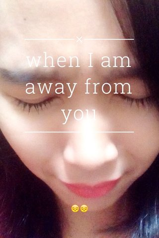 when I am away from you 😔😔