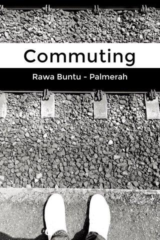 Commuting Rawa Buntu - Palmerah