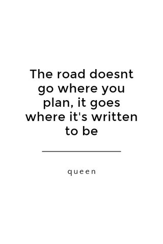The road doesnt go where you plan, it goes where it's written to be queen