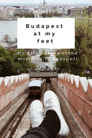 Budapest at my feet My #fromwhereistand moments in Budapest