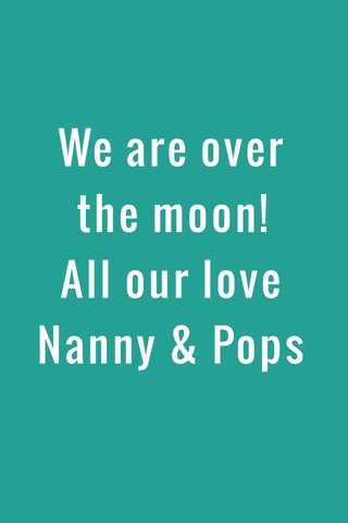We are over the moon! All our love Nanny & Pops