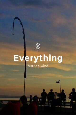 Everything but the wind
