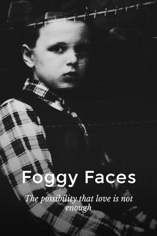 Foggy Faces The possibility that love is not enough