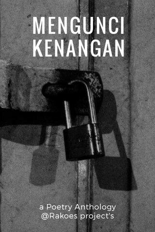 MENGUNCI KENANGAN a Poetry Anthology @Rakoes project's