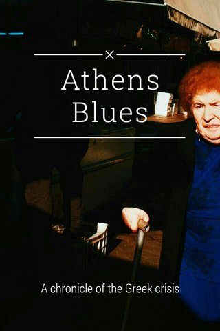 Athens Blues A chronicle of the Greek crisis