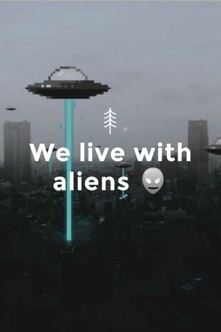 We live with aliens 👽