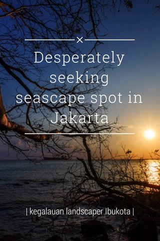 Desperately seeking seascape spot in Jakarta | kegalauan landscaper Ibukota |