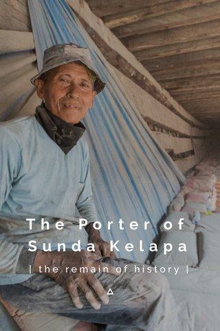 The Porter of Sunda Kelapa | the remain of history |