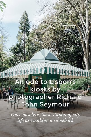 An ode to Lisbon's kiosks by photographer Richard John Seymour Once obsolete, these staples of city life are making a comeback