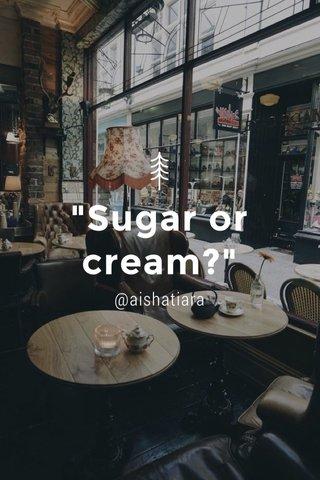 """""""Sugar or cream?"""" @aishatiara"""