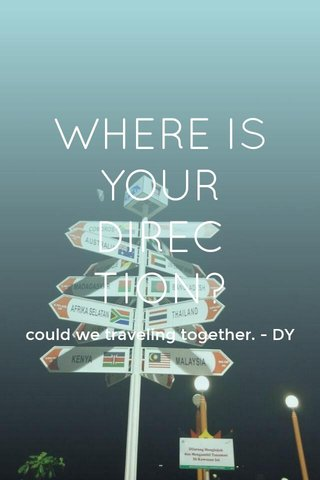 WHERE IS YOUR DIRECTION? could we traveling together. - DY