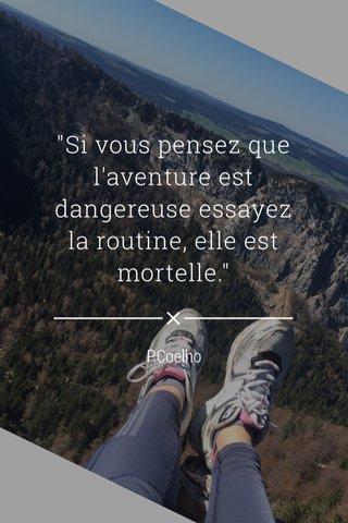 """""""Si vous pensez que l'aventure est dangereuse essayez la routine, elle est mortelle."""" P.Coelho"""