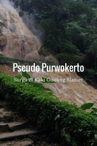 Pseudo Purwokerto Surga di Kaki Gunung Slamet