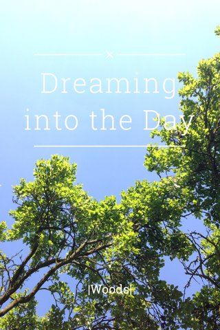 Dreaming into the Day |Woods|