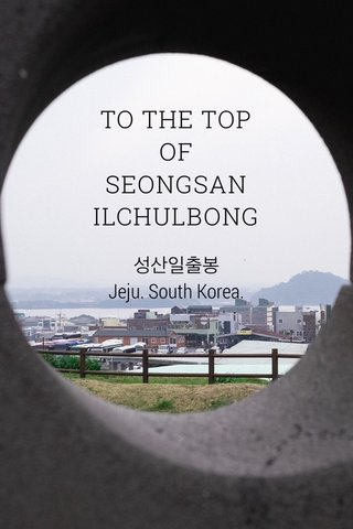 TO THE TOP OF SEONGSAN ILCHULBONG 성산일출봉 Jeju. South Korea.