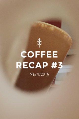 COFFEE RECAP #3 May/I/2016