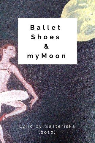 Ballet Shoes & myMoon Lyric by @asteriska (2010)