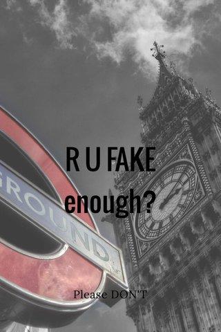R U FAKE enough? Please DON'T